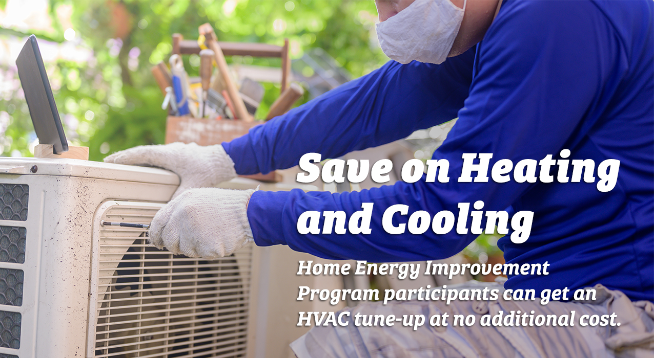 Save on heating and cooling - Home Energy Improvement Program participants can get an HVAC tune-up at no additional cost